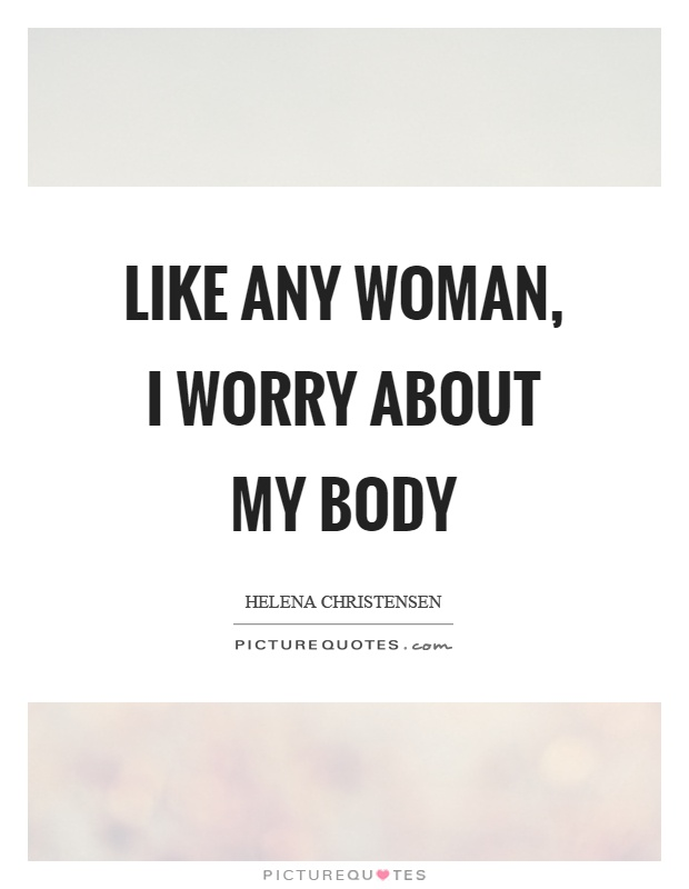 Like any woman, I worry about my body Picture Quote #1