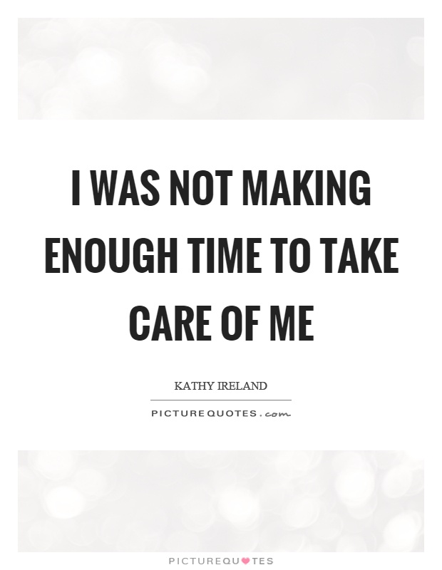 I was not making enough time to take care of me Picture Quote #1