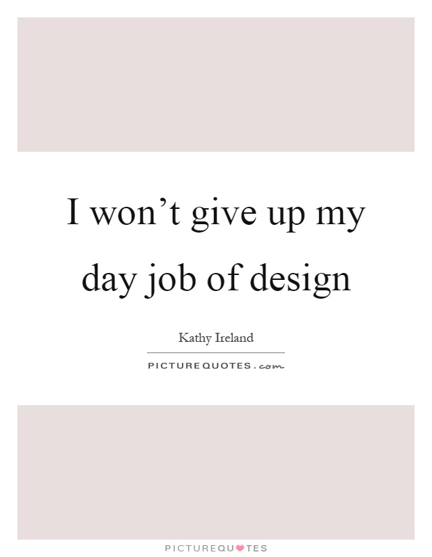 I won't give up my day job of design Picture Quote #1