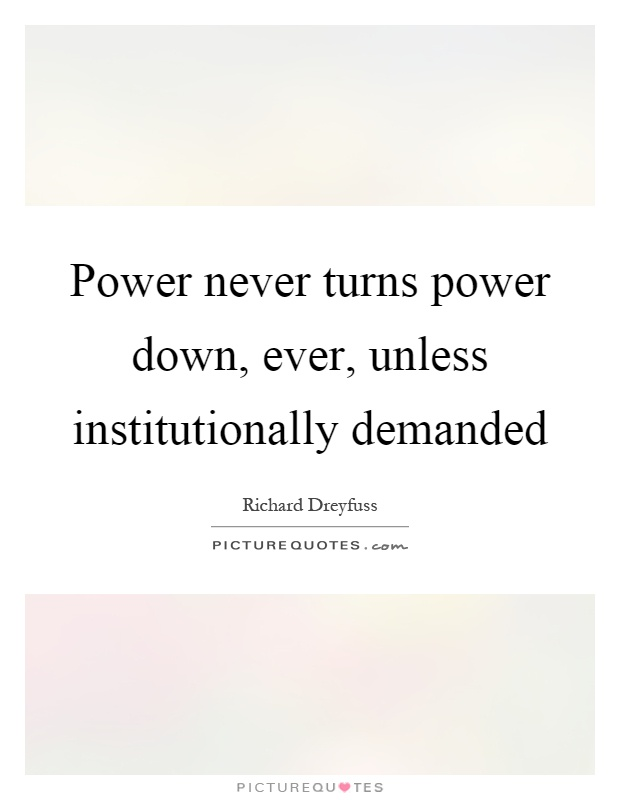 Power never turns power down, ever, unless institutionally demanded Picture Quote #1