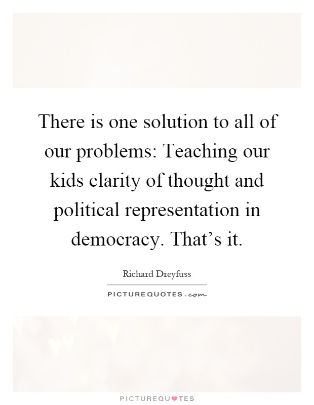 There is one solution to all of our problems: Teaching our kids clarity of thought and political representation in democracy. That's it Picture Quote #1