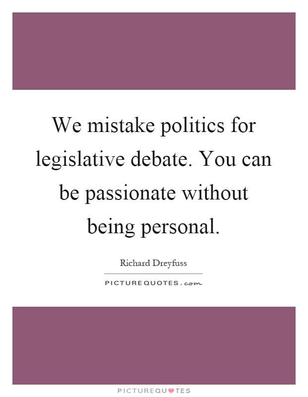 We mistake politics for legislative debate. You can be passionate without being personal Picture Quote #1