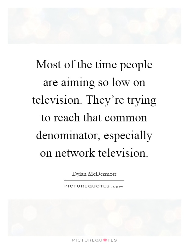 Most of the time people are aiming so low on television. They're trying to reach that common denominator, especially on network television Picture Quote #1