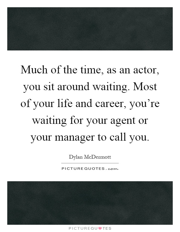 Much of the time, as an actor, you sit around waiting. Most of your life and career, you're waiting for your agent or your manager to call you Picture Quote #1