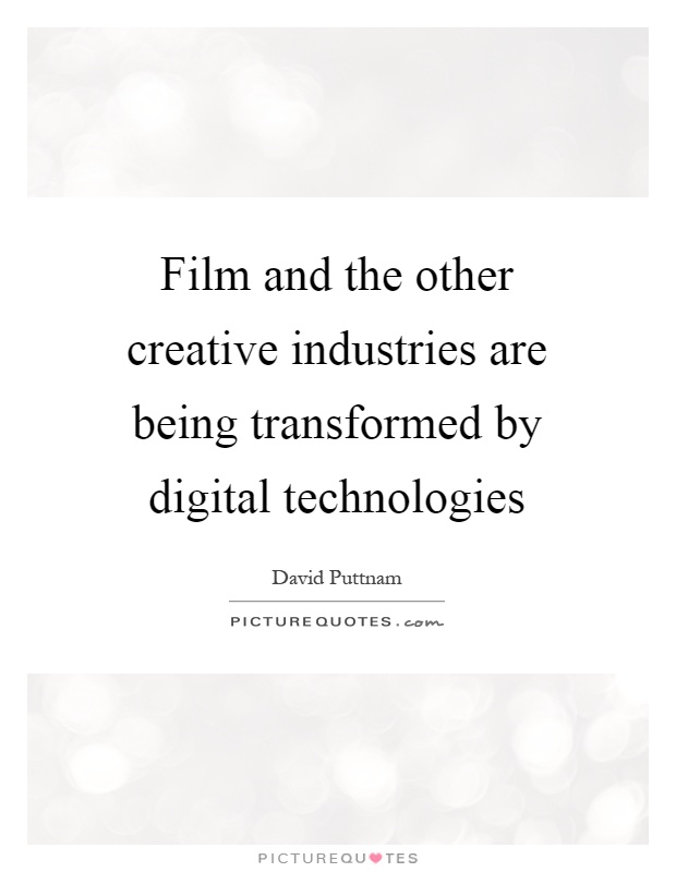 Film and the other creative industries are being transformed by digital technologies Picture Quote #1