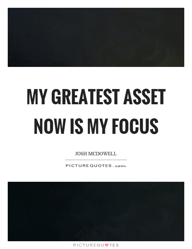 My greatest asset now is my focus Picture Quote #1