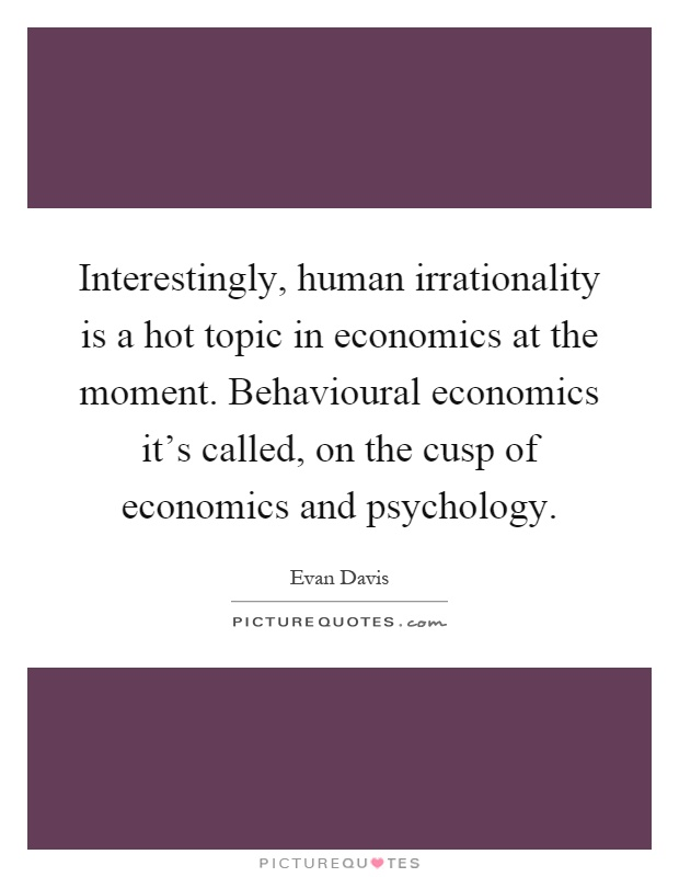 Interestingly, human irrationality is a hot topic in economics at the moment. Behavioural economics it's called, on the cusp of economics and psychology Picture Quote #1