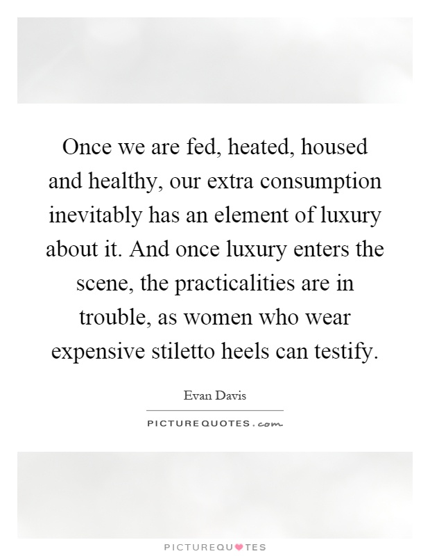 Once we are fed, heated, housed and healthy, our extra consumption inevitably has an element of luxury about it. And once luxury enters the scene, the practicalities are in trouble, as women who wear expensive stiletto heels can testify Picture Quote #1