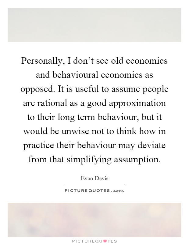 Personally, I don't see old economics and behavioural economics as opposed. It is useful to assume people are rational as a good approximation to their long term behaviour, but it would be unwise not to think how in practice their behaviour may deviate from that simplifying assumption Picture Quote #1