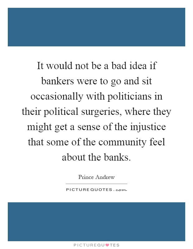 It would not be a bad idea if bankers were to go and sit occasionally with politicians in their political surgeries, where they might get a sense of the injustice that some of the community feel about the banks Picture Quote #1