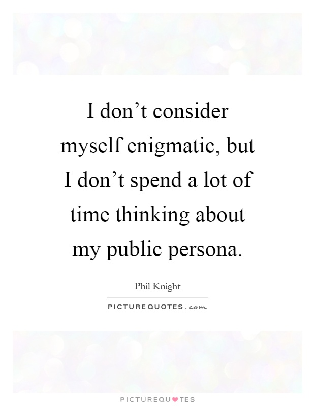 I don't consider myself enigmatic, but I don't spend a lot of time thinking about my public persona Picture Quote #1