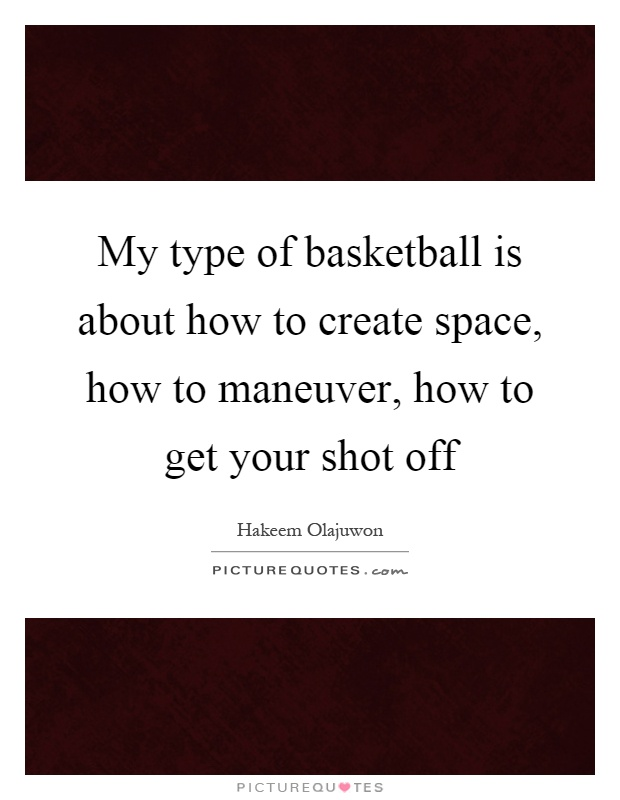 My type of basketball is about how to create space, how to maneuver, how to get your shot off Picture Quote #1