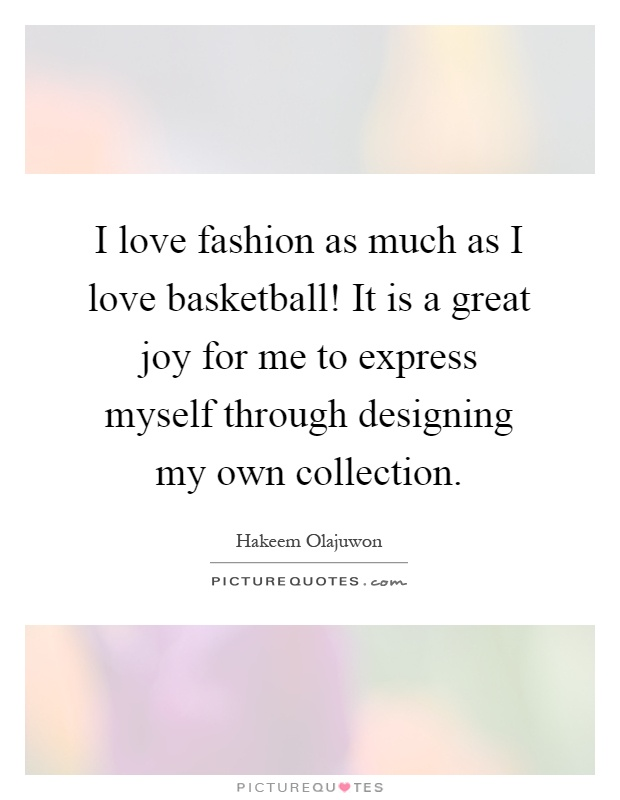 I love fashion as much as I love basketball! It is a great joy for me to express myself through designing my own collection Picture Quote #1