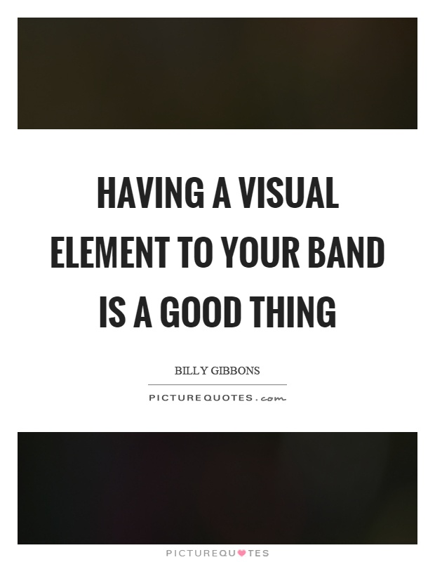 Having a visual element to your band is a good thing Picture Quote #1