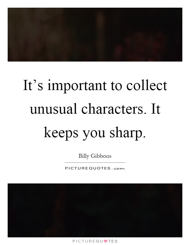 It's important to collect unusual characters. It keeps you sharp Picture Quote #1