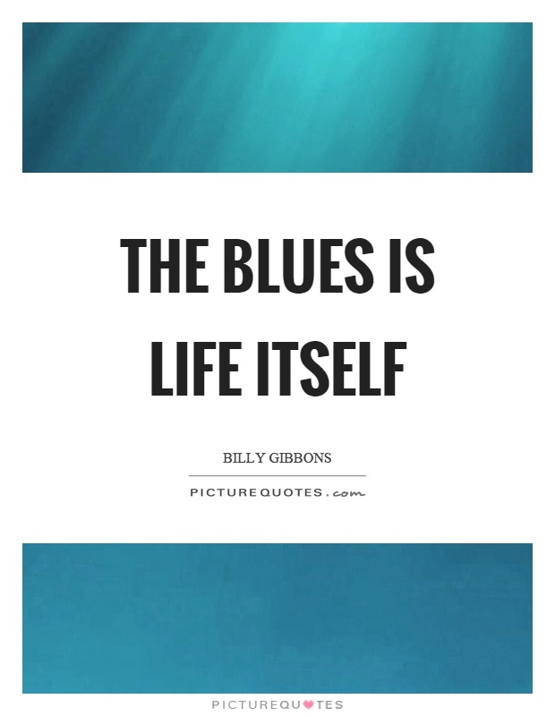 The blues is life itself Picture Quote #1