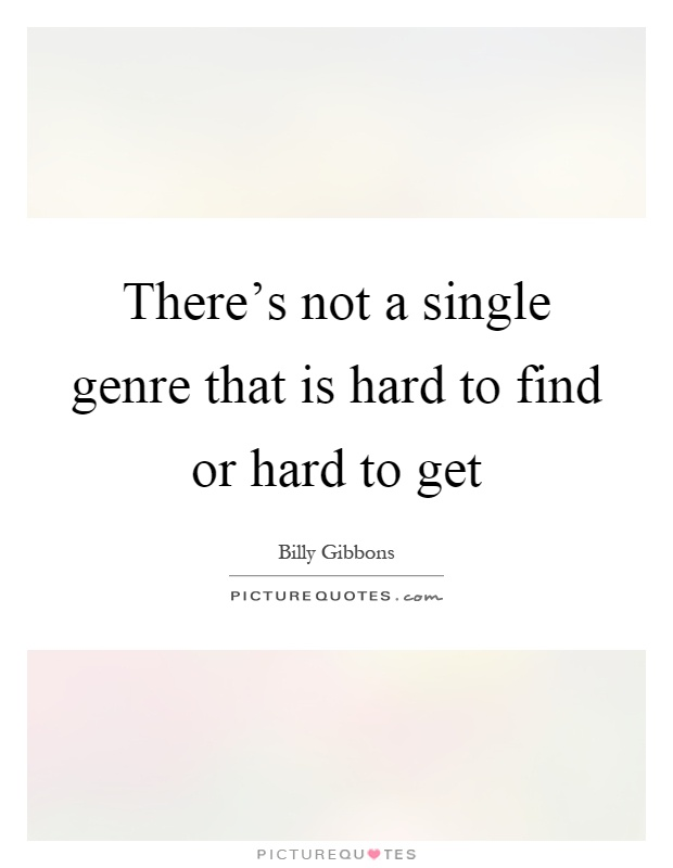 There's not a single genre that is hard to find or hard to get Picture Quote #1