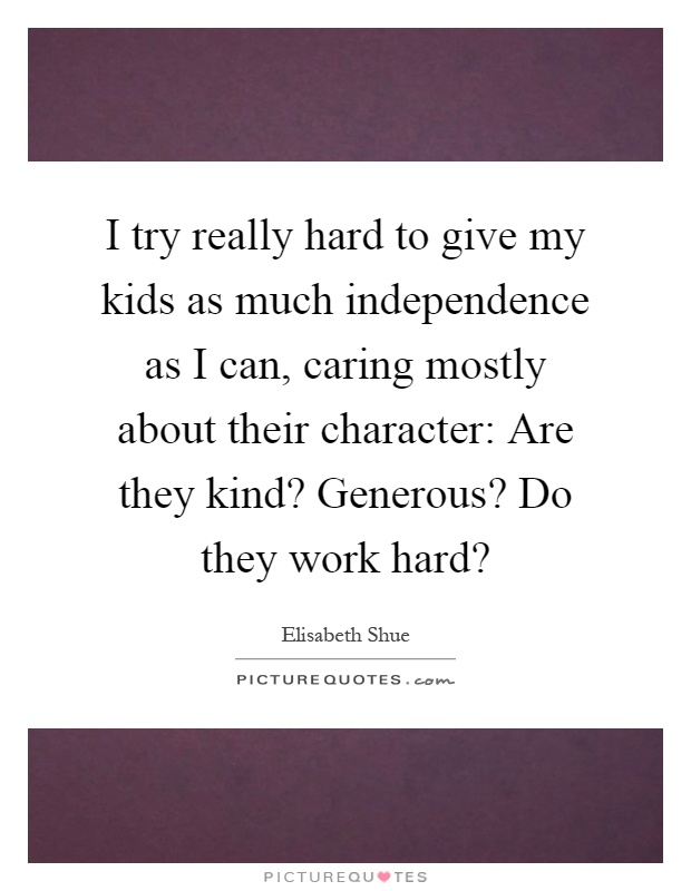 I try really hard to give my kids as much independence as I can, caring mostly about their character: Are they kind? Generous? Do they work hard? Picture Quote #1