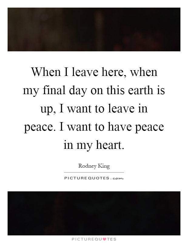 When I leave here, when my final day on this earth is up, I want to leave in peace. I want to have peace in my heart Picture Quote #1