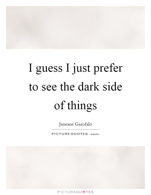 I guess I just prefer to see the dark side of things Picture Quote #1