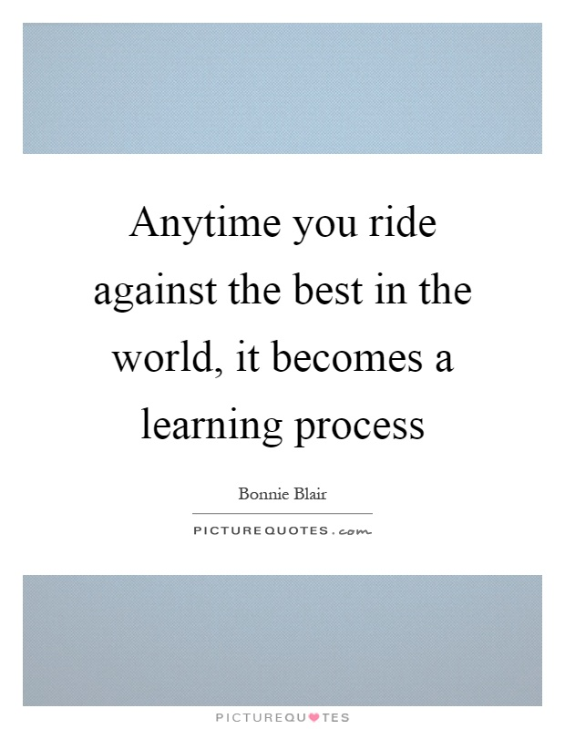 Anytime you ride against the best in the world, it becomes a learning process Picture Quote #1