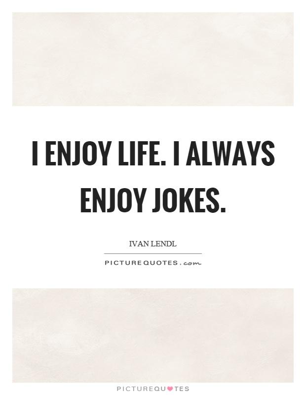 I enjoy life. I always enjoy jokes Picture Quote #1