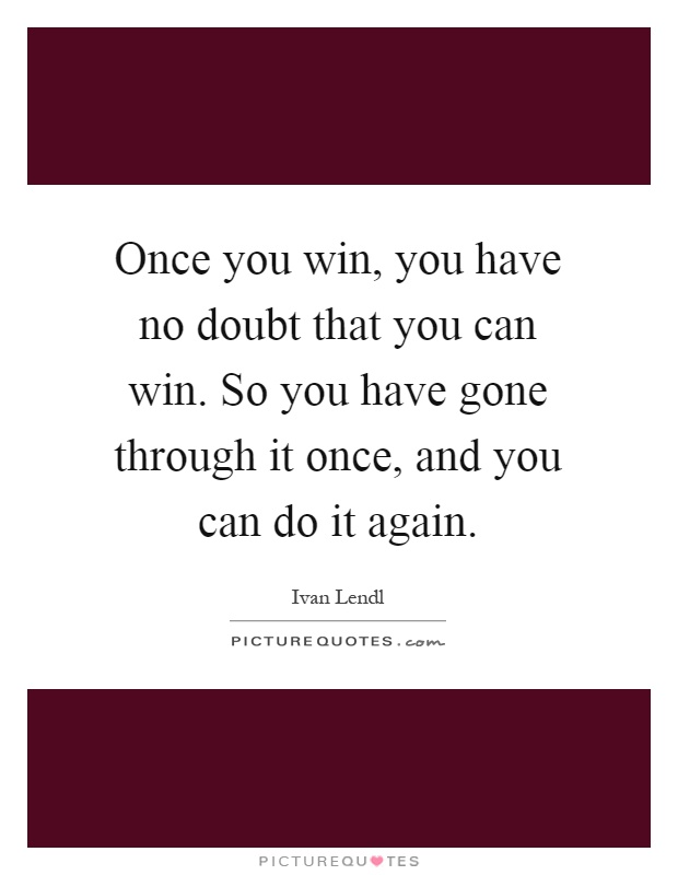 Once you win, you have no doubt that you can win. So you have gone through it once, and you can do it again Picture Quote #1