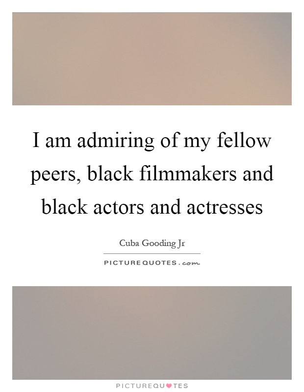 I am admiring of my fellow peers, black filmmakers and black actors and actresses Picture Quote #1
