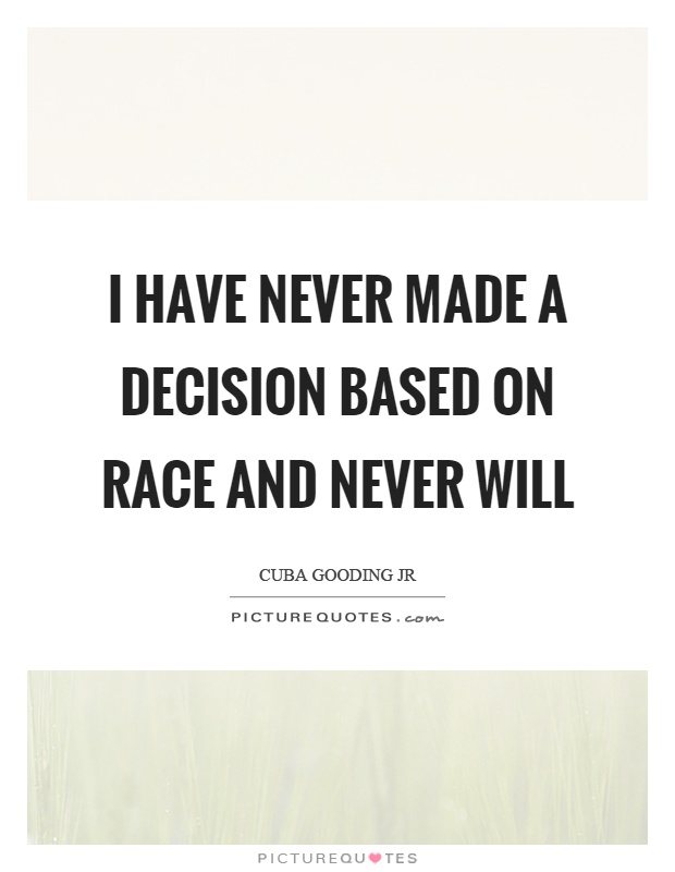 I have never made a decision based on race and never will Picture Quote #1