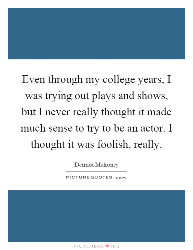 Even through my college years, I was trying out plays and shows, but I never really thought it made much sense to try to be an actor. I thought it was foolish, really Picture Quote #1