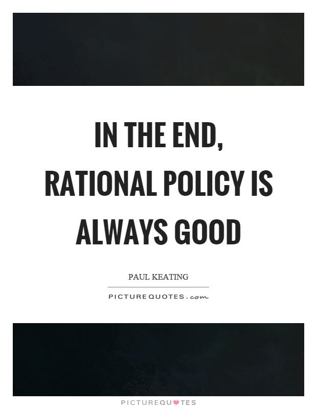 In the end, rational policy is always good Picture Quote #1