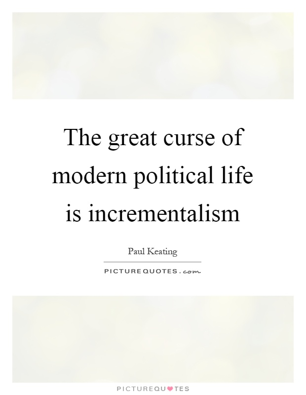 The great curse of modern political life is incrementalism Picture Quote #1