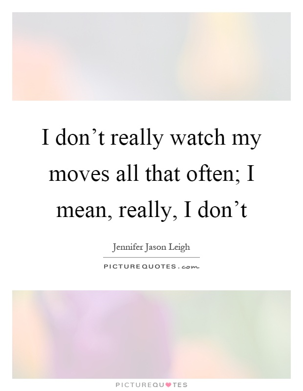 I don't really watch my moves all that often; I mean, really, I don't Picture Quote #1