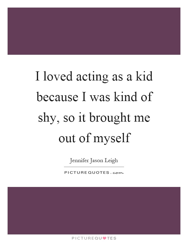 I loved acting as a kid because I was kind of shy, so it brought me out of myself Picture Quote #1