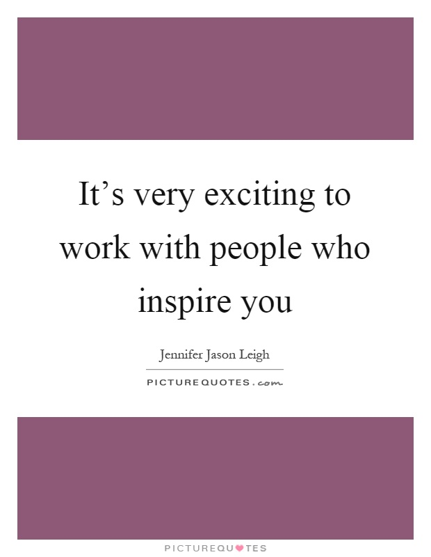 It's very exciting to work with people who inspire you Picture Quote #1