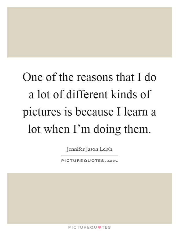 One of the reasons that I do a lot of different kinds of pictures is because I learn a lot when I'm doing them Picture Quote #1