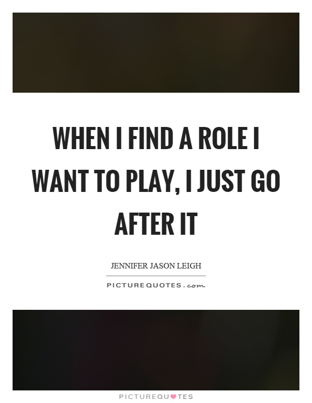 When I find a role I want to play, I just go after it Picture Quote #1