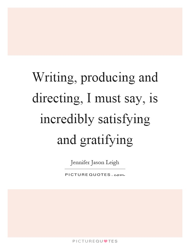 Writing, producing and directing, I must say, is incredibly satisfying and gratifying Picture Quote #1