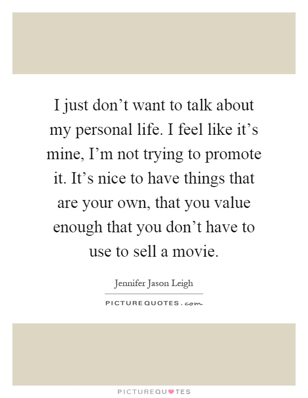 I just don't want to talk about my personal life. I feel like it's mine, I'm not trying to promote it. It's nice to have things that are your own, that you value enough that you don't have to use to sell a movie Picture Quote #1