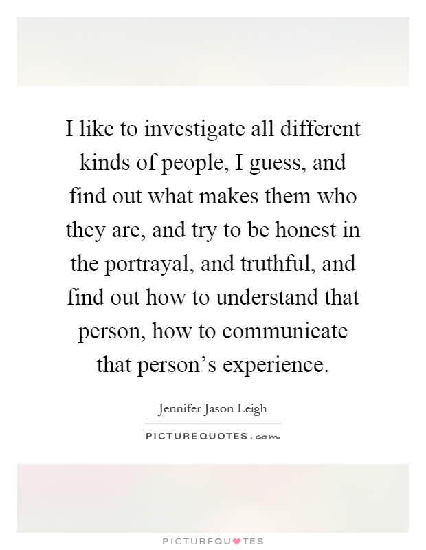 I like to investigate all different kinds of people, I guess, and find out what makes them who they are, and try to be honest in the portrayal, and truthful, and find out how to understand that person, how to communicate that person's experience Picture Quote #1