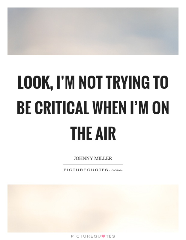 Look, I'm not trying to be critical when I'm on the air Picture Quote #1