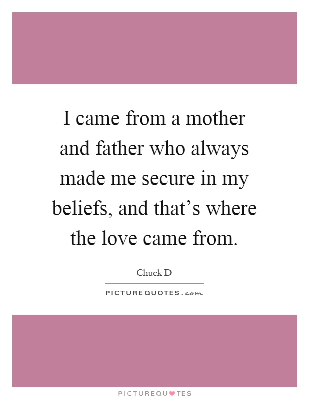 I came from a mother and father who always made me secure in my beliefs, and that's where the love came from Picture Quote #1