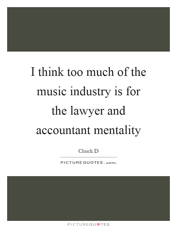 I think too much of the music industry is for the lawyer and accountant mentality Picture Quote #1
