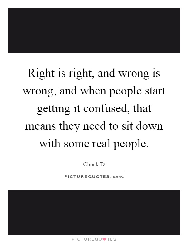 Right is right, and wrong is wrong, and when people start getting it confused, that means they need to sit down with some real people Picture Quote #1