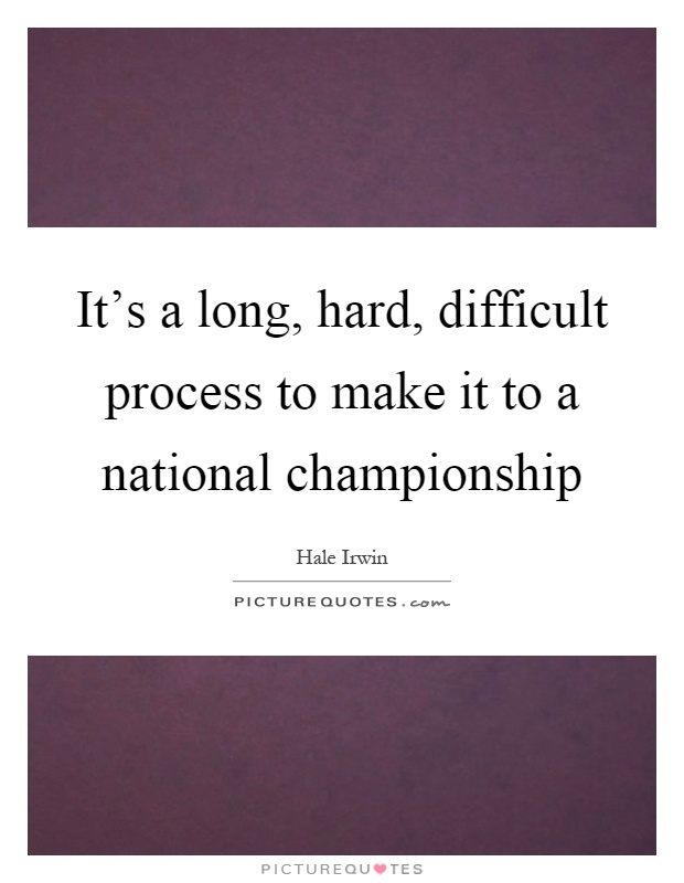 It's a long, hard, difficult process to make it to a national championship Picture Quote #1