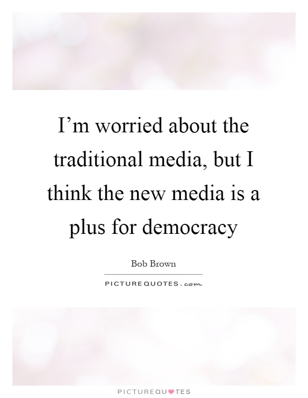 I'm worried about the traditional media, but I think the new media is a plus for democracy Picture Quote #1