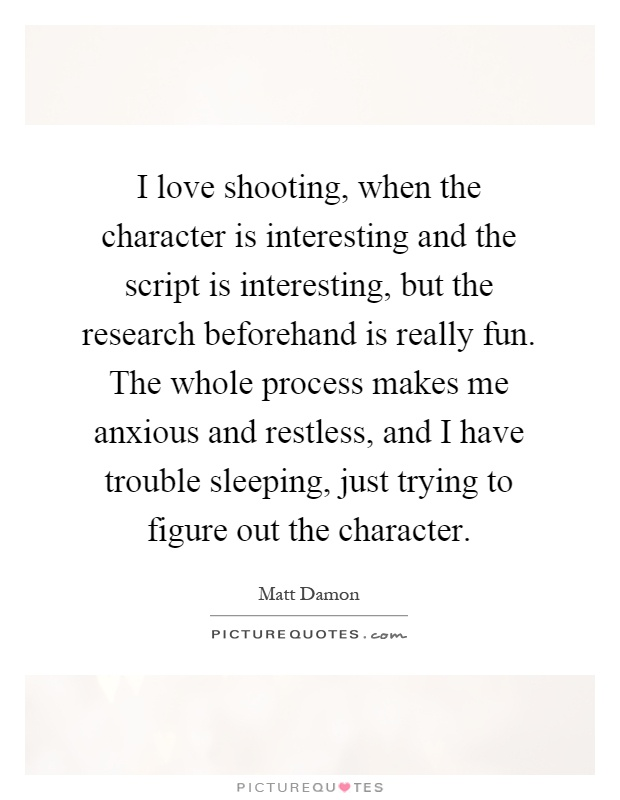 I love shooting, when the character is interesting and the script is interesting, but the research beforehand is really fun. The whole process makes me anxious and restless, and I have trouble sleeping, just trying to figure out the character Picture Quote #1