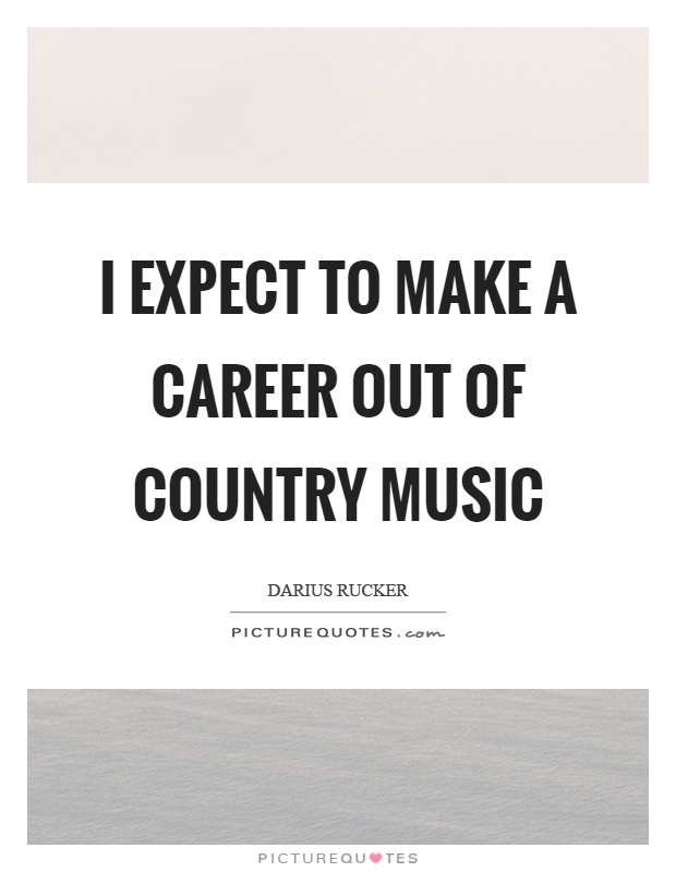 I expect to make a career out of country music Picture Quote #1