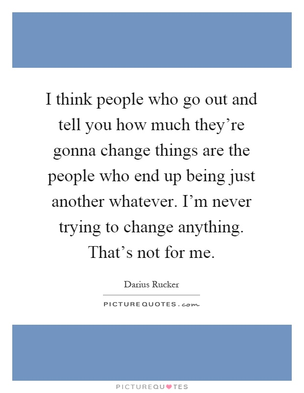 I think people who go out and tell you how much they're gonna change things are the people who end up being just another whatever. I'm never trying to change anything. That's not for me Picture Quote #1