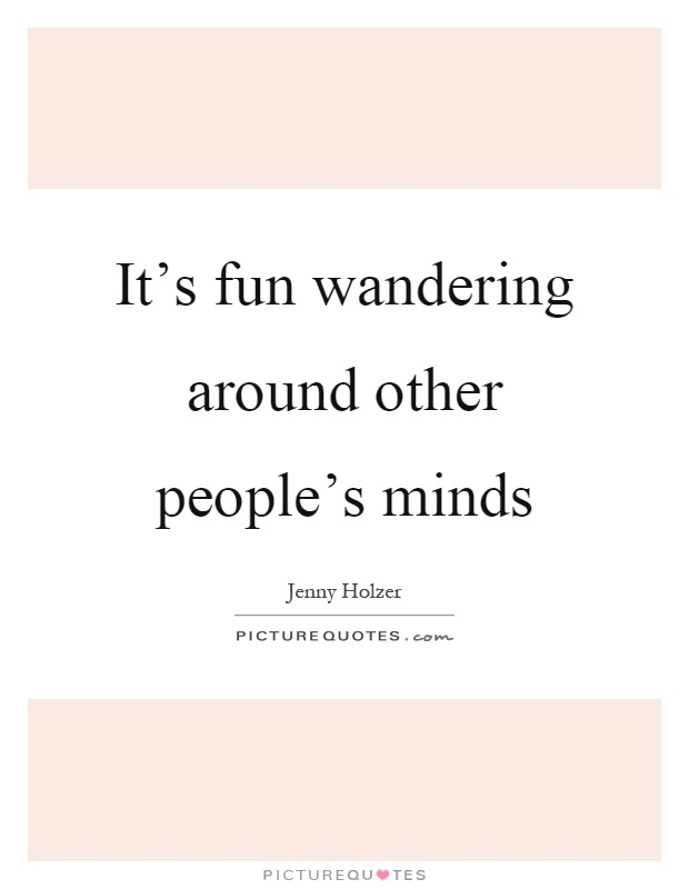 It's fun wandering around other people's minds Picture Quote #1